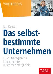 Das selbstbestimmte Unternehmen, Fünf Strategien für konsequenten (Unternehmer-)Erfolg, Jan Reuter, Gabal Verlag, Becker-PR, Autoren-PR