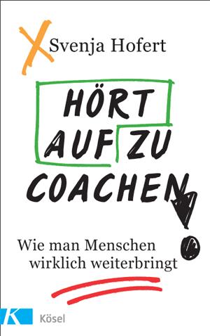 Hört auf zu coachen!, Wie man Menschen wirklich weiterbringt, Svenja Hofert, Kösel Verlag, Becker-PR, Autoren-PR