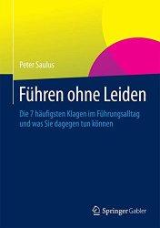 Führen ohne Leiden, Die 7 häufigsten Klagen im Führungsalltag und was Sie dagegen tun können, Peter Saulus, Springer Gabler Verlag, Becker-PR, Autoren-PR